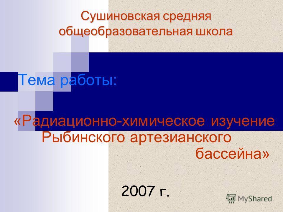 Сушиновская средняя общеобразовательная школа Тема работы: «Радиационно-химическое изучение Рыбинского артезианского бассейна» 2007 г.