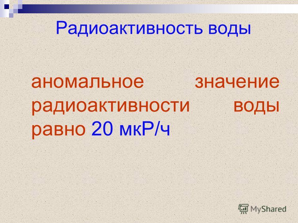 Радиоактивность воды аномальное значение радиоактивности воды равно 20 мкР/ч