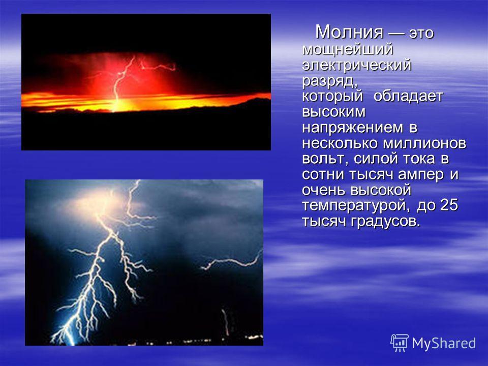 Молния это мощнейший электрический разряд, который обладает высоким напряжением в несколько миллионов вольт, силой тока в сотни тысяч ампер и очень высокой температурой, до 25 тысяч градусов. Молния это мощнейший электрический разряд, который обладае