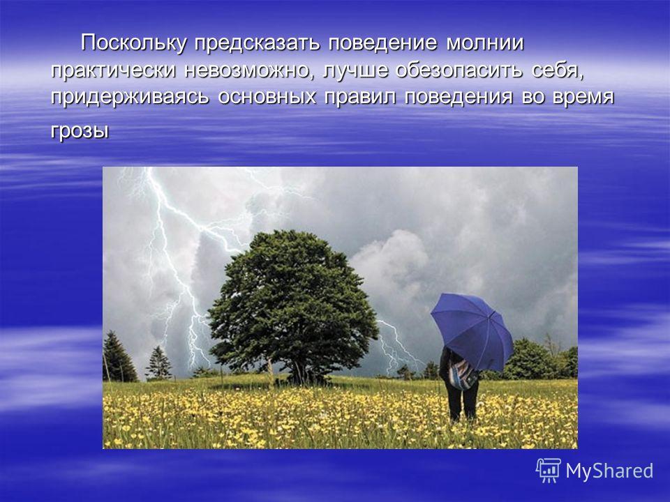 Поскольку предсказать поведение молнии практически невозможно, лучше обезопасить себя, придерживаясь основных правил поведения во время грозы Поскольку предсказать поведение молнии практически невозможно, лучше обезопасить себя, придерживаясь основны