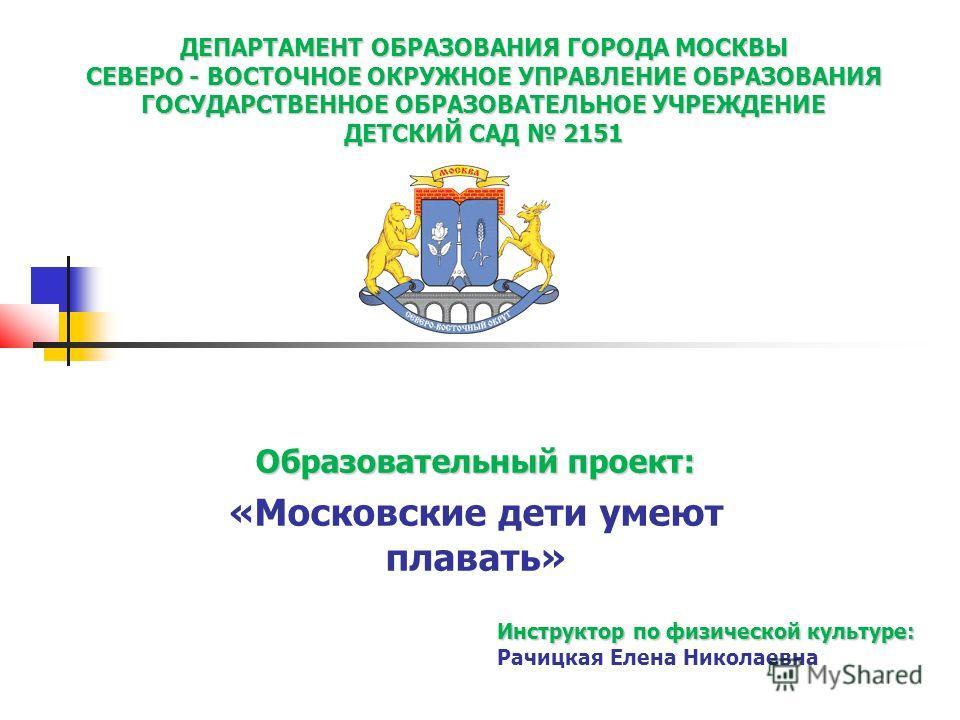 ДЕПАРТАМЕНТ ОБРАЗОВАНИЯ ГОРОДА МОСКВЫ СЕВЕРО - ВОСТОЧНОЕ ОКРУЖНОЕ УПРАВЛЕНИЕ ОБРАЗОВАНИЯ ГОСУДАРСТВЕННОЕ ОБРАЗОВАТЕЛЬНОЕ УЧРЕЖДЕНИЕ ДЕТСКИЙ САД 2151 Образовательный проект: «Московские дети умеют плавать» Инструктор по физической культуре: Рачицкая Е
