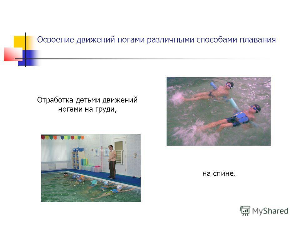 Освоение движений ногами различными способами плавания Отработка детьми движений ногами на груди, на спине.