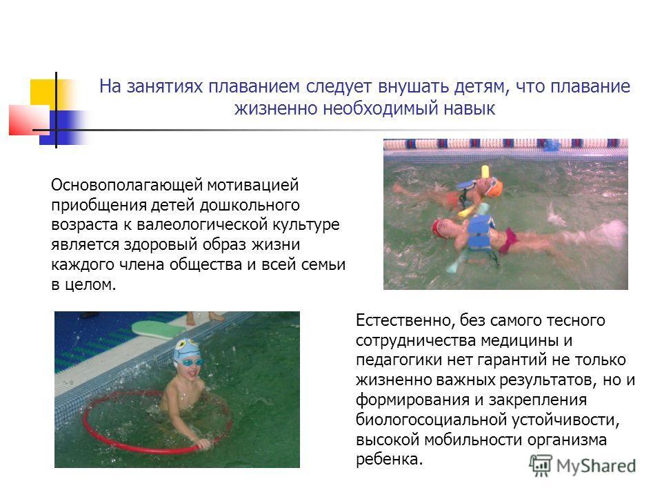 На занятиях плаванием следует внушать детям, что плавание жизненно необходимый навык Основополагающей мотивацией приобщения детей дошкольного возраста к валеологической культуре является здоровый образ жизни каждого члена общества и всей семьи в цело