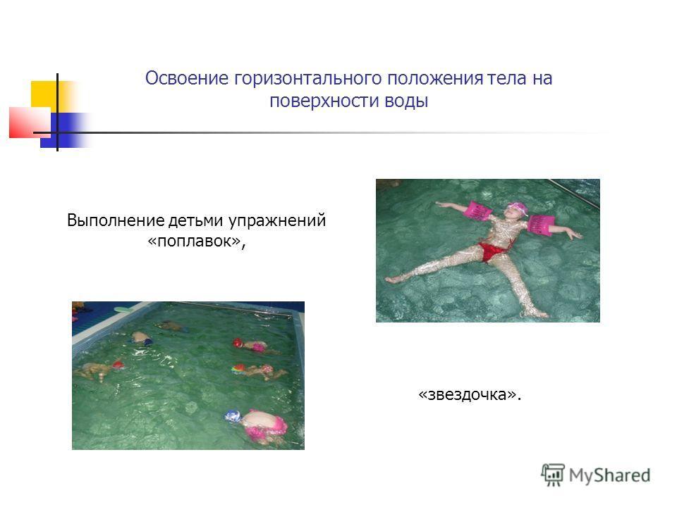 Освоение горизонтального положения тела на поверхности воды Выполнение детьми упражнений «поплавок», «звездочка».