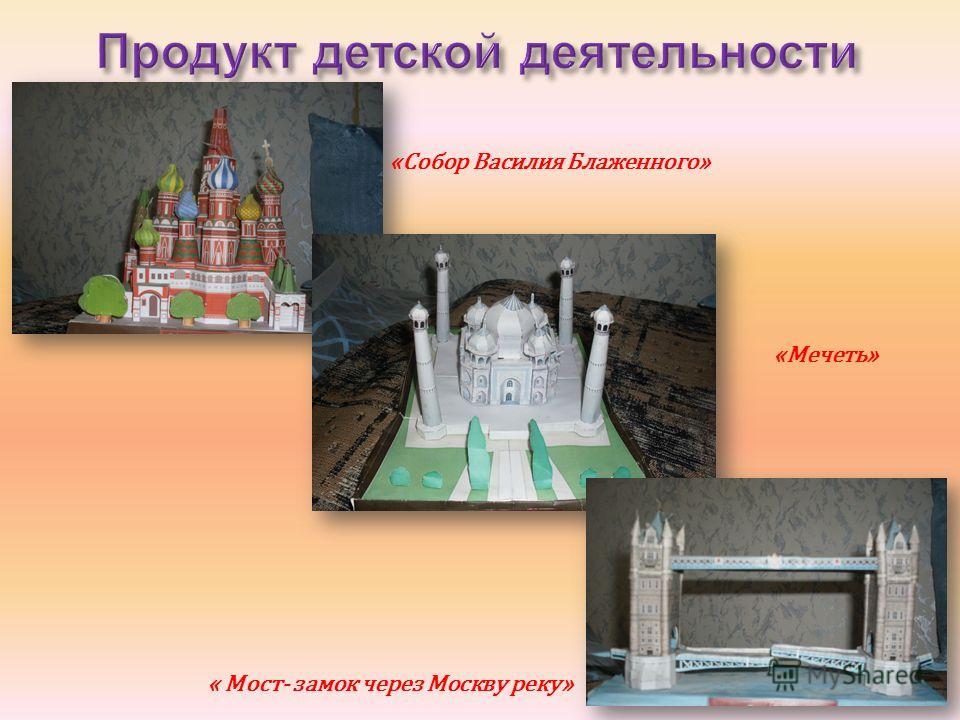 «Собор Василия Блаженного» «Мечеть» « Мост- замок через Москву реку»