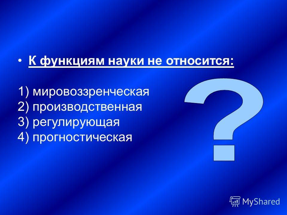 К функциям науки не относится: 1) мировоззренческая 2) производственная 3) регулирующая 4) прогностическая