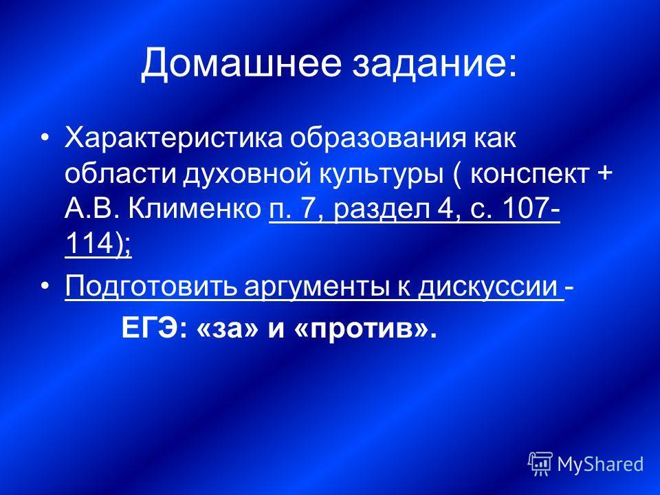 Домашнее задание: Характеристика образования как области духовной культуры ( конспект + А.В. Клименко п. 7, раздел 4, с. 107- 114); Подготовить аргументы к дискуссии - ЕГЭ: «за» и «против».