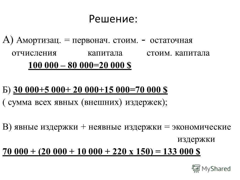 Решение: А) Амортизац. = первонач. стоим. - остаточная отчисления капитала стоим. капитала 100 000 – 80 000=20 000 $ Б) 30 000+5 000+ 20 000+15 000=70 000 $ ( сумма всех явных (внешних) издержек); В) явные издержки + неявные издержки = экономические
