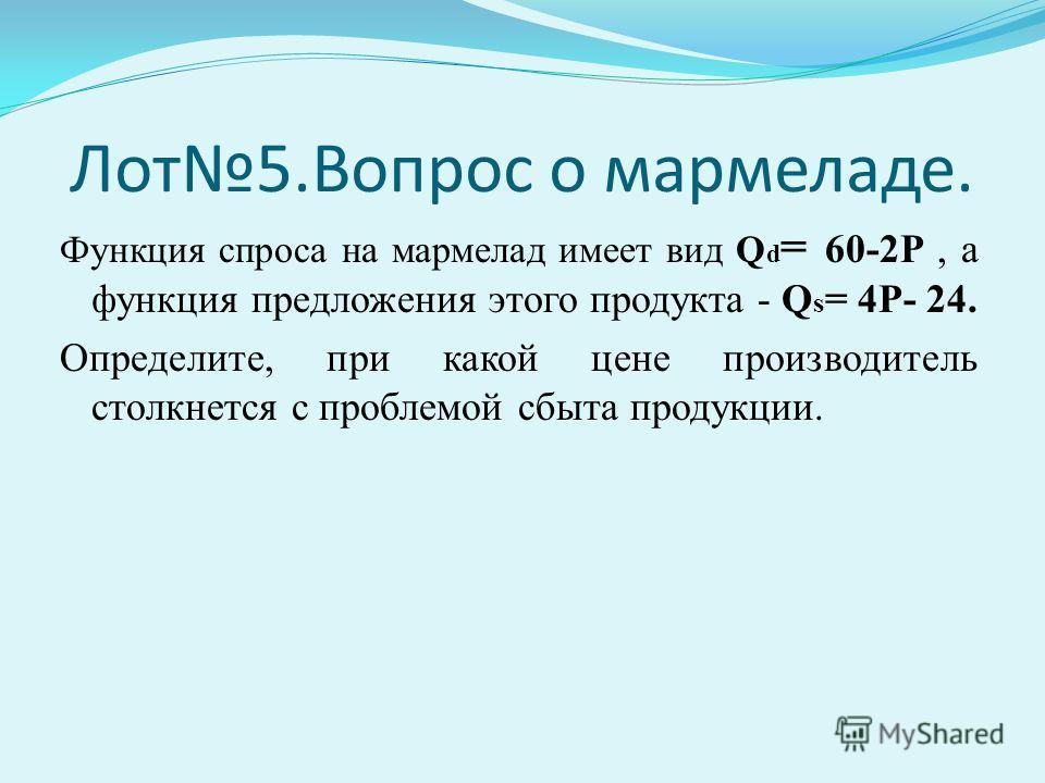 Лот5.Вопрос о мармеладе. Функция спроса на мармелад имеет вид Q d = 60-2P, а функция предложения этого продукта - Q s = 4P- 24. Определите, при какой цене производитель столкнется с проблемой сбыта продукции.
