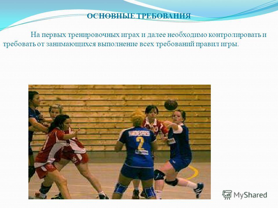 ОСНОВНЫЕ ТРЕБОВАНИЯ На первых тренировочных играх и далее необходимо контролировать и требовать от занимающихся выполнение всех требований правил игры.