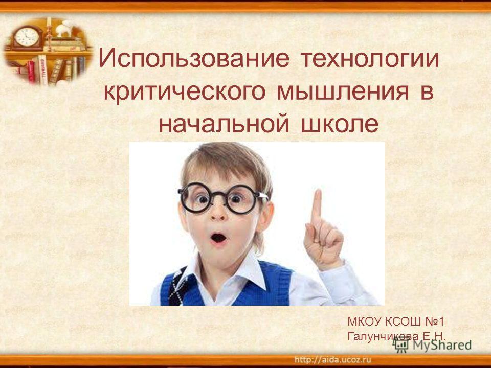 Использование технологии критического мышления в начальной школе МКОУ КСОШ 1 Галунчикова Е.Н.