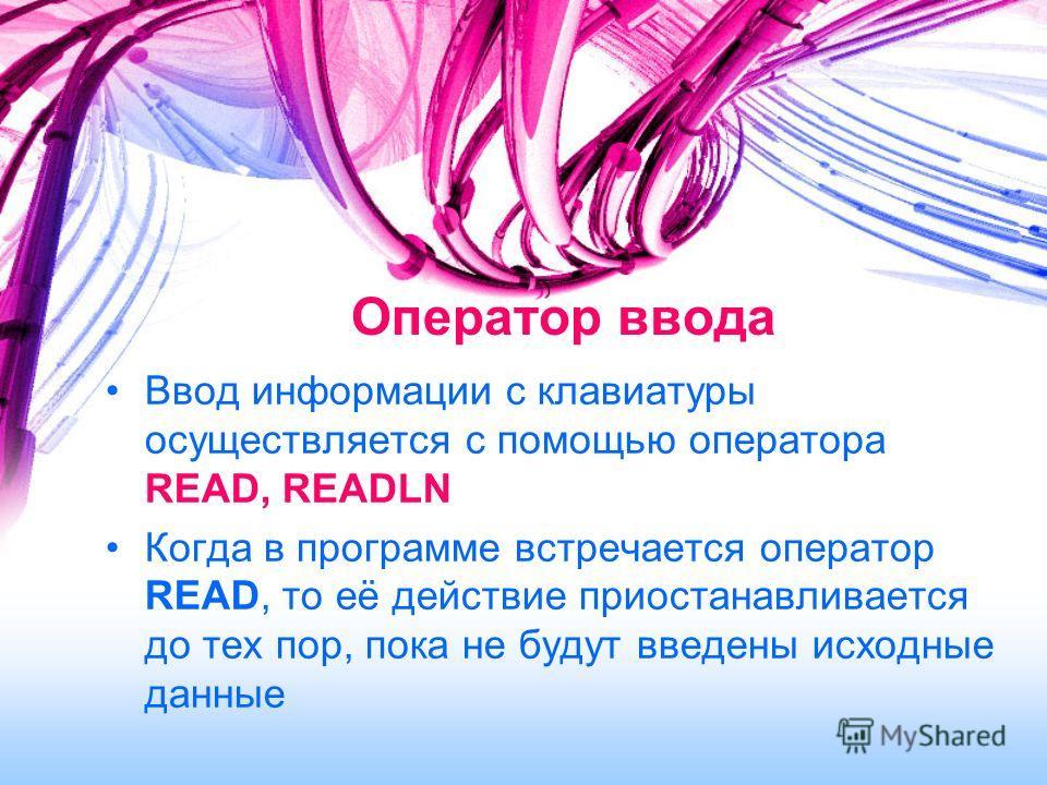 Оператор ввода Ввод информации с клавиатуры осуществляется с помощью оператора READ, READLN Когда в программе встречается оператор READ, то её действие приостанавливается до тех пор, пока не будут введены исходные данные