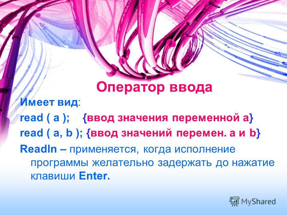Оператор ввода Имеет вид: read ( a ); {ввод значения переменной a} read ( a, b ); {ввод значений перемен. a и b} Readln – применяется, когда исполнение программы желательно задержать до нажатие клавиши Enter.