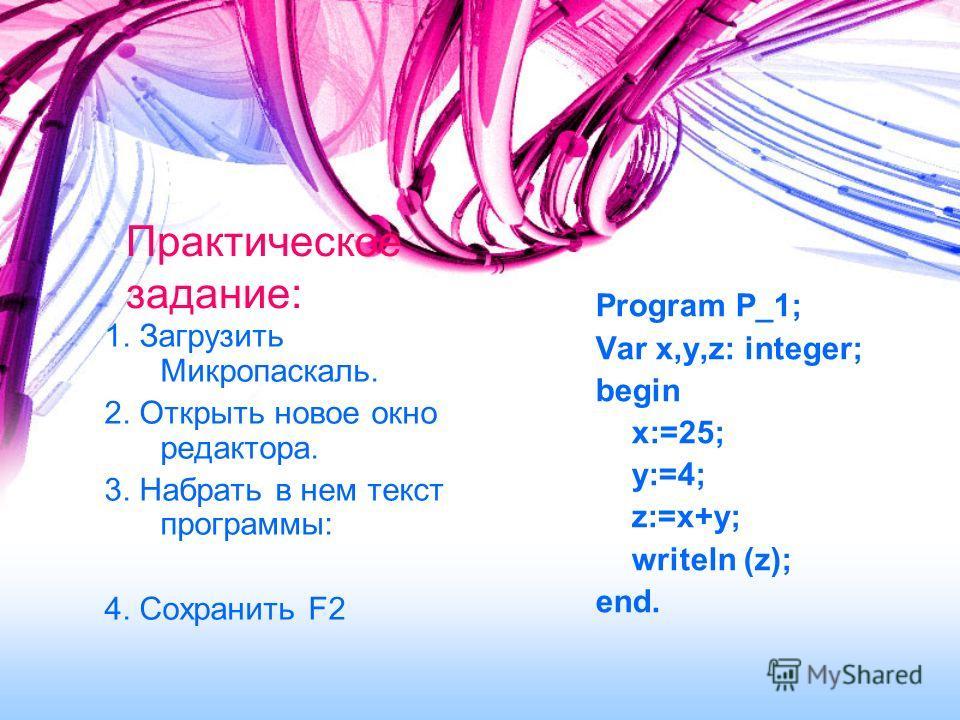Практическое задание: 1. Загрузить Микропаскаль. 2. Открыть новое окно редактора. 3. Набрать в нем текст программы: 4. Сохранить F2 Program P_1; Var x,y,z: integer; begin x:=25; y:=4; z:=x+y; writeln (z); end.