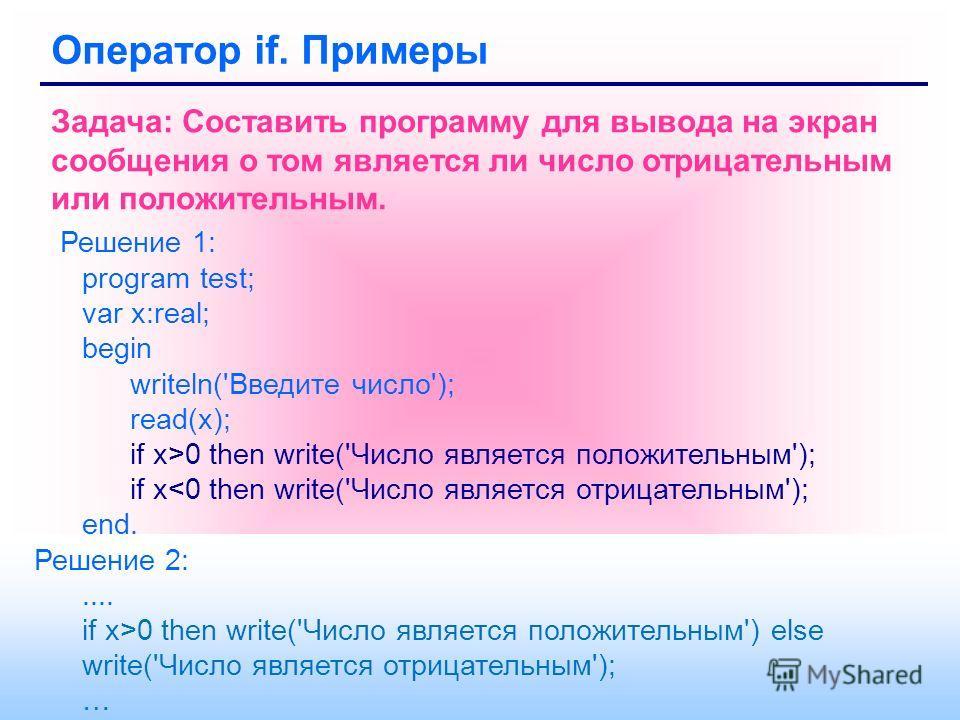 Оператор if. Примеры Задача: Составить программу для вывода на экран сообщения о том является ли число отрицательным или положительным. Решение 1: program test; var x:real; begin writeln('Введите число'); read(x); if x>0 then write('Число является по