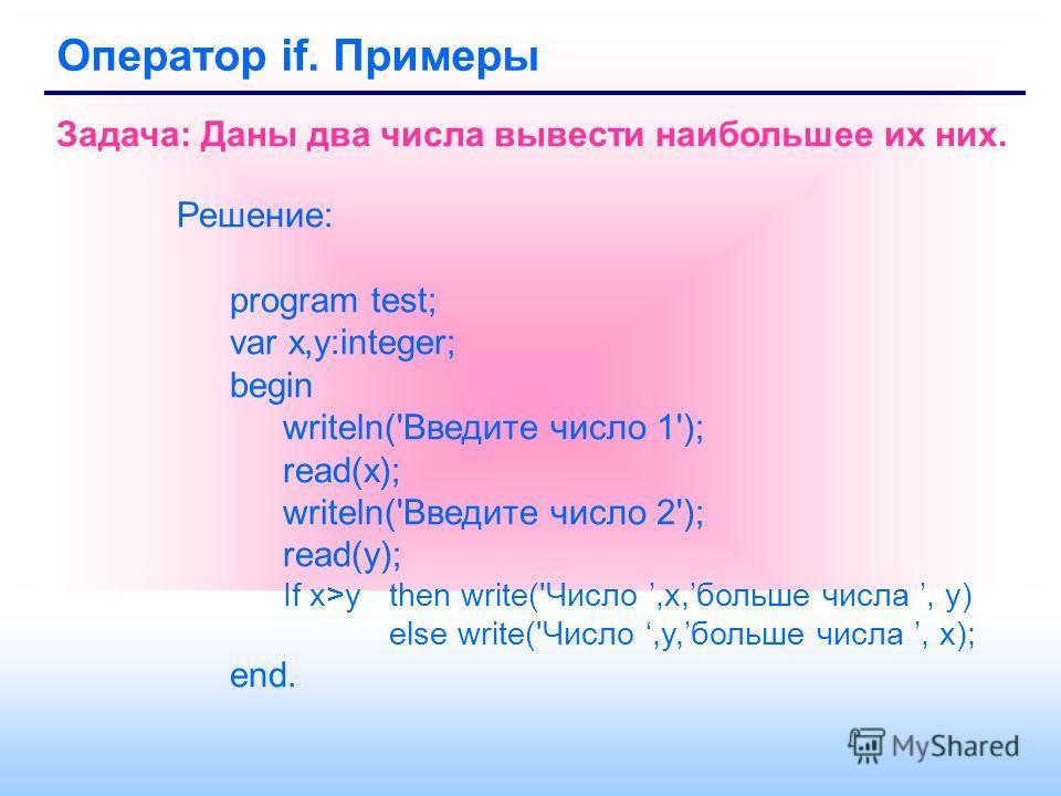 Оператор if. Примеры Задача: Даны два числа вывести наибольшее их них. Решение: program test; var x,y:integer; begin writeln('Введите число 1'); read(x); writeln('Введите число 2'); read(y); If x>y then write('Число,x,больше числа, y) else write('Чис
