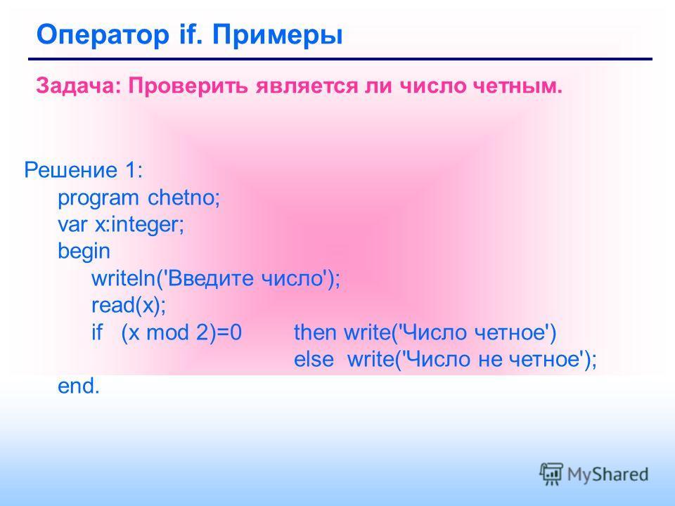Оператор if. Примеры Задача: Проверить является ли число четным. Решение 1: program chetno; var x:integer; begin writeln('Введите число'); read(x); if (x mod 2)=0 then write('Число четное') else write('Число не четное'); end.