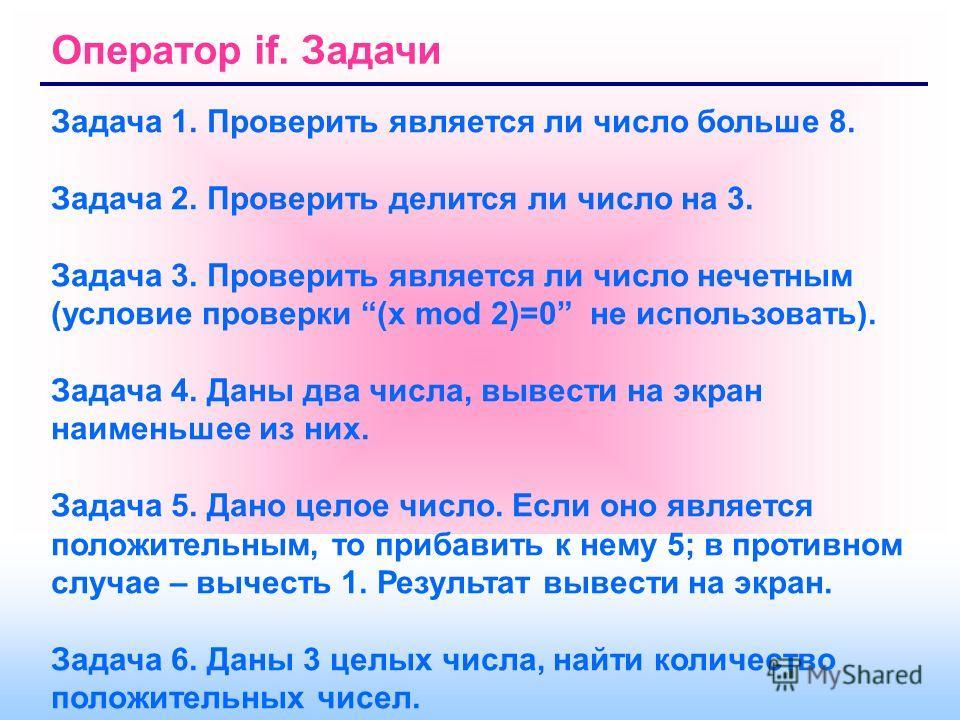 Оператор if. Задачи Задача 1. Проверить является ли число больше 8. Задача 2. Проверить делится ли число на 3. Задача 3. Проверить является ли число нечетным (условие проверки (x mod 2)=0 не использовать). Задача 4. Даны два числа, вывести на экран н