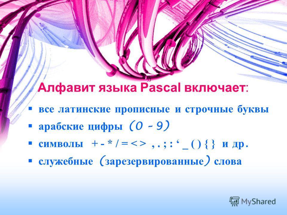 Алфавит языка Pascal включает: все латинские прописные и строчные буквы арабские цифры (0 – 9) символы + - * / =,. ; : _ ( ) { } и др. служебные ( зарезервированные ) слова