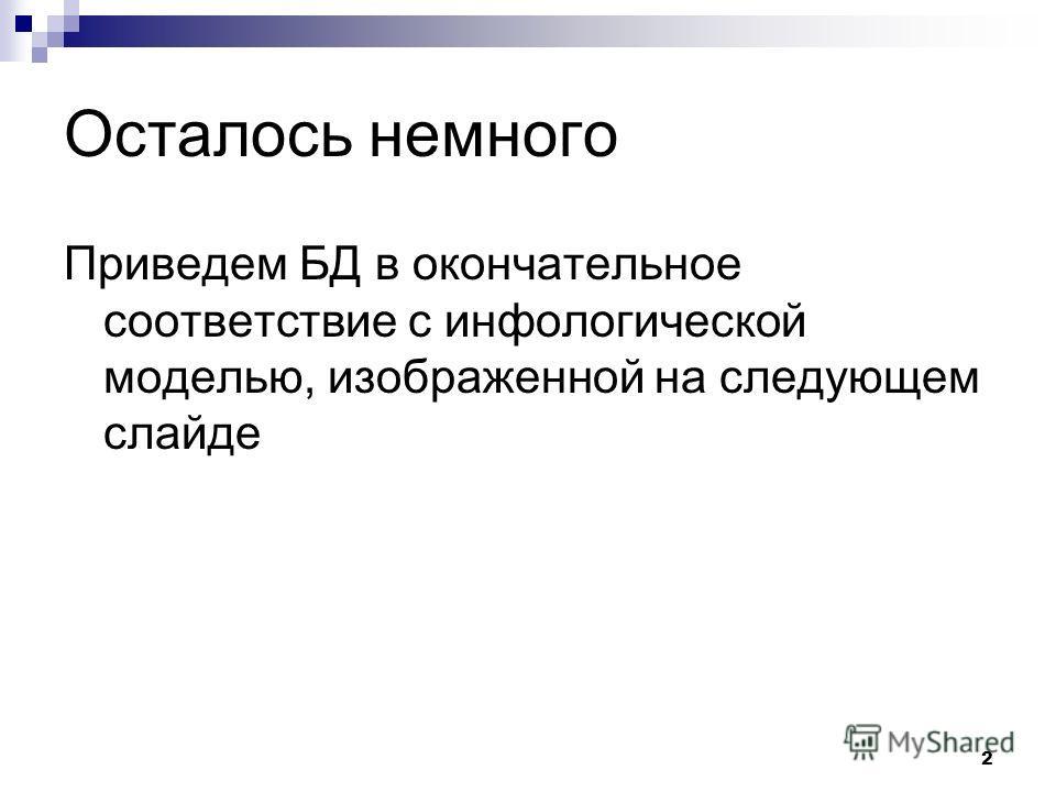 2 Осталось немного Приведем БД в окончательное соответствие с инфологической моделью, изображенной на следующем слайде