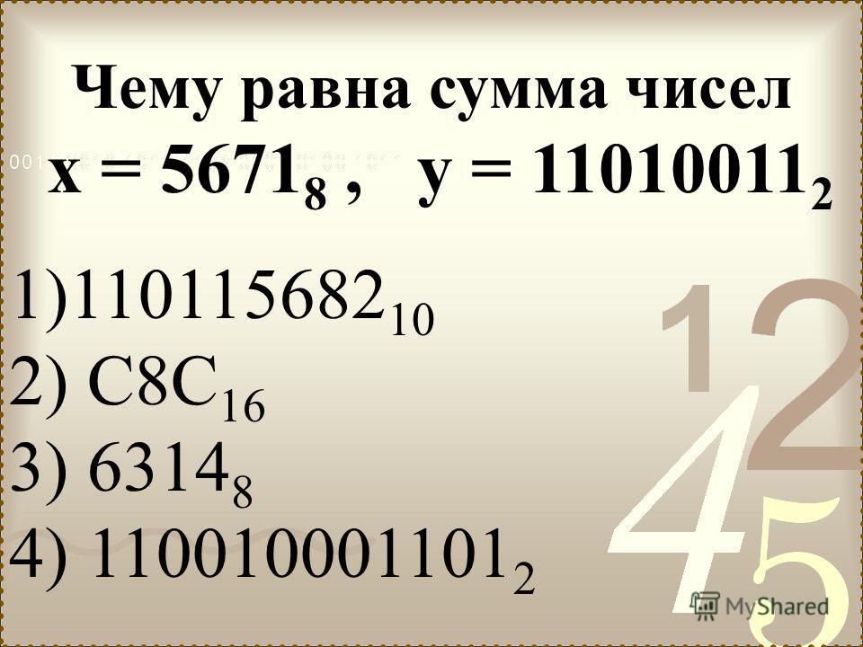 Чему равна сумма чисел х = 5671 8, у = 11010011 2 1)110115682 10 2) С8С 16 3) 6314 8 4) 110010001101 2