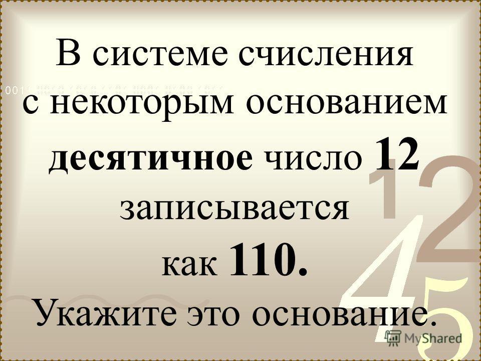 В системе счисления с некоторым основанием десятичное число 12 записывается как 110. Укажите это основание.