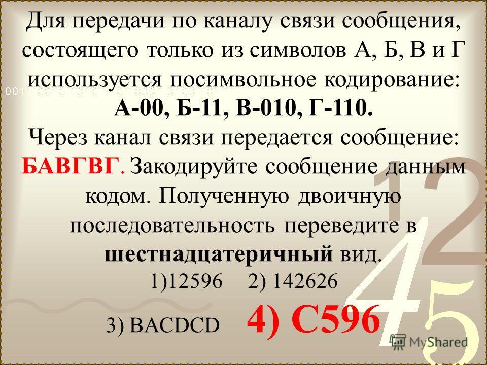 Для передачи по каналу связи сообщения, состоящего только из символов А, Б, В и Г используется посимвольное кодирование: А-00, Б-11, В-010, Г-110. Через канал связи передается сообщение: БАВГВГ. Закодируйте сообщение данным кодом. Полученную двоичную