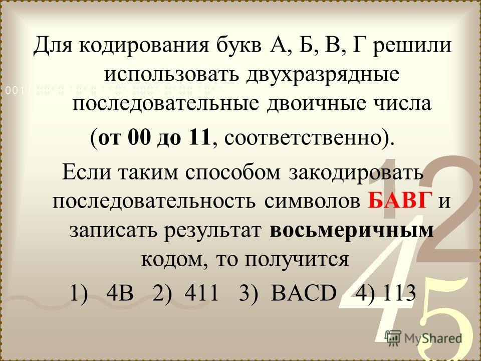 Для кодирования букв А, Б, В, Г решили использовать двухразрядные последовательные двоичные числа (от 00 до 11, соответственно). Если таким способом закодировать последовательность символов БАВГ и записать результат восьмеричным кодом, то получится 1