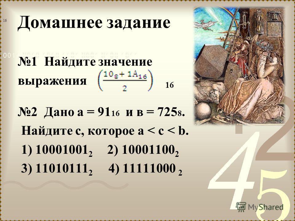 Домашнее задание 1 Найдите значение выражения 16 2 Дано а = 91 16 и в = 725 8. Найдите с, которое а < c < b. 1) 10001001 2 2) 10001100 2 3) 11010111 2 4) 11111000 2 16