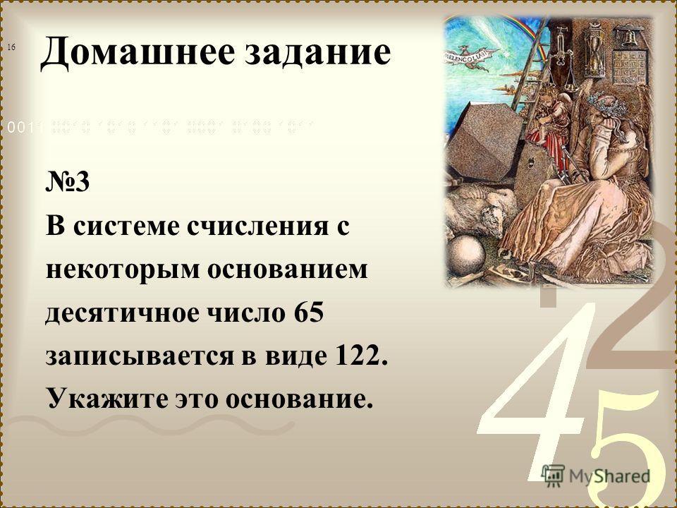 Домашнее задание 3 В системе счисления с некоторым основанием десятичное число 65 записывается в виде 122. Укажите это основание. 16