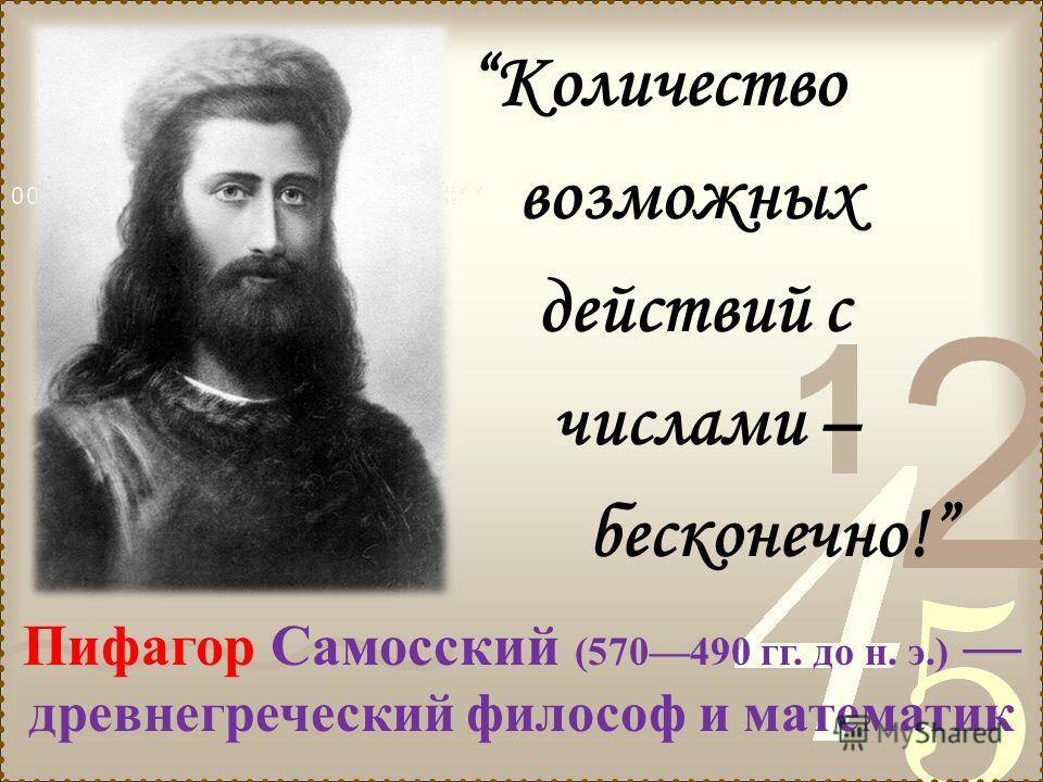 Количество возможных действий с числами – бесконечно! Пифагор Самосский (570490 гг. до н. э.) древнегреческий философ и математик