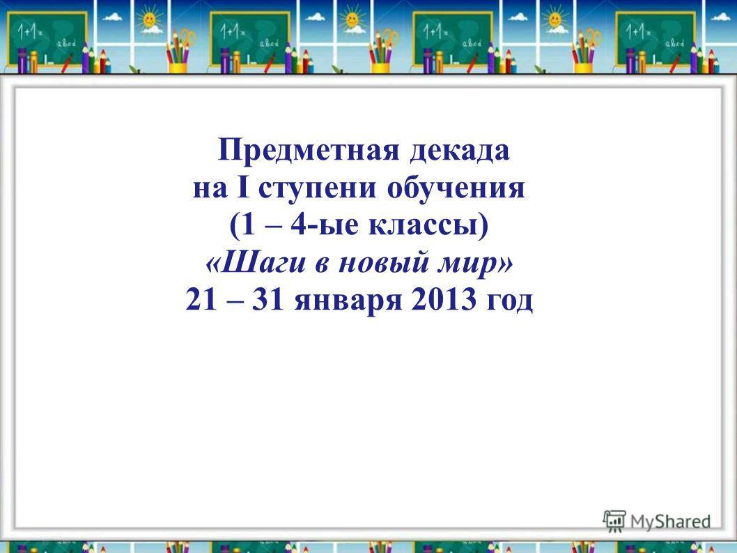 Предметная декада на I ступени обучения (1 – 4-ые классы) «Шаги в новый мир» 21 – 31 января 2013 год