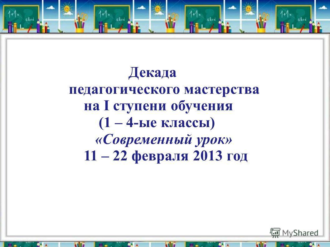 Декада педагогического мастерства на I ступени обучения (1 – 4-ые классы) «Современный урок» 11 – 22 февраля 2013 год