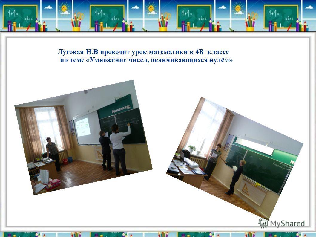 Луговая Н.В проводит урок математики в 4В классе по теме «Умножение чисел, оканчивающихся нулём»