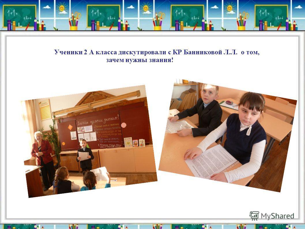Ученики 2 А класса дискутировали с КР Банниковой Л.Л. о том, зачем нужны знания!