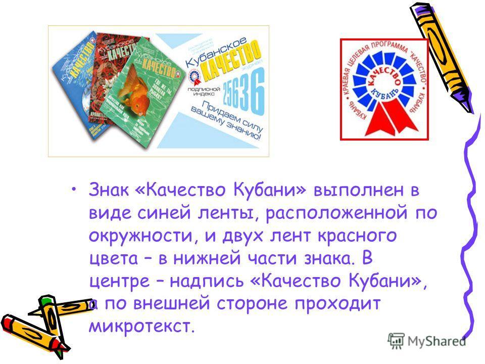 Знак «Качество Кубани» выполнен в виде синей ленты, расположенной по окружности, и двух лент красного цвета – в нижней части знака. В центре – надпись «Качество Кубани», а по внешней стороне проходит микротекст.