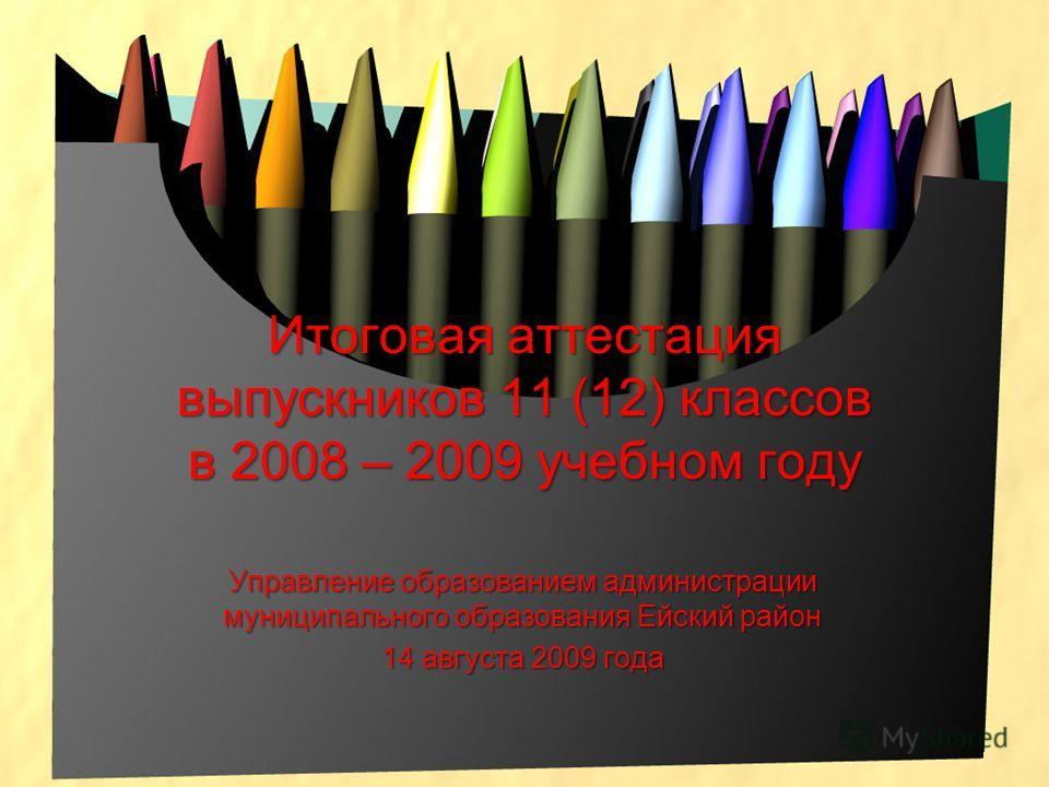 Итоговая аттестация выпускников 11 (12) классов в 2008 – 2009 учебном году Управление образованием администрации муниципального образования Ейский район 14 августа 2009 года