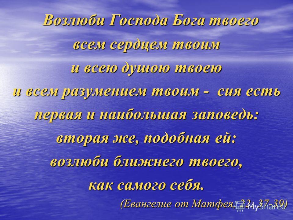 Возлюби Господа Бога твоего Возлюби Господа Бога твоего всем сердцем твоим и всею душою твоею и всем разумением твоим - сия есть первая и наибольшая заповедь: вторая же, подобная ей: возлюби ближнего твоего, как самого себя. (Евангелие от Матфея, 22: