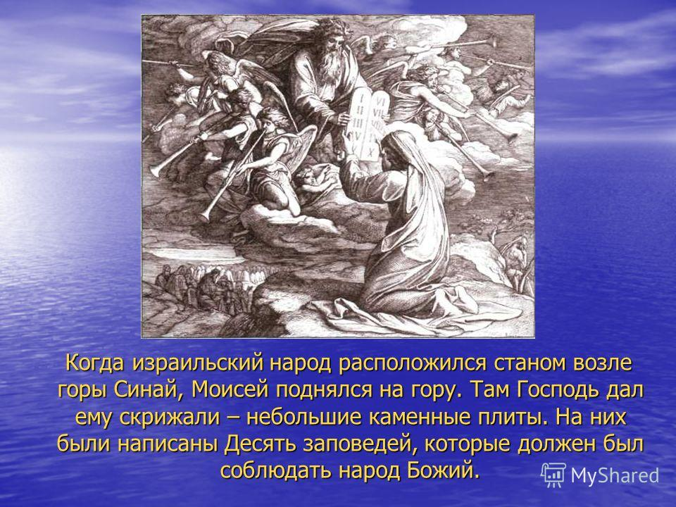 Когда израильский народ расположился станом возле горы Синай, Моисей поднялся на гору. Там Господь дал ему скрижали – небольшие каменные плиты. На них были написаны Десять заповедей, которые должен был соблюдать народ Божий. Когда израильский народ р