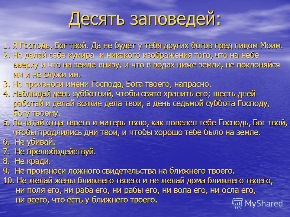 Десять заповедей: 1. Я Господь, Бог твой. Да не будет у тебя других богов пред лицом Моим. 2. Не делай себе кумира и никакого изображения того, что на небе вверху и что на земле внизу, и что в водах ниже земли, не поклоняйся вверху и что на земле вни