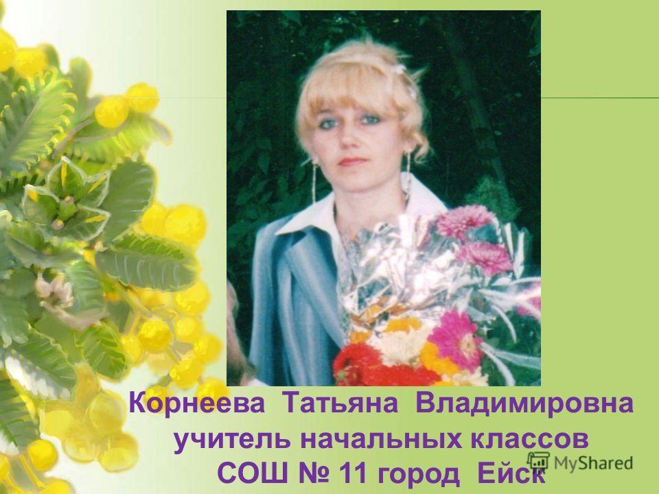 Корнеева Татьяна Владимировна учитель начальных классов СОШ 11 город Ейск