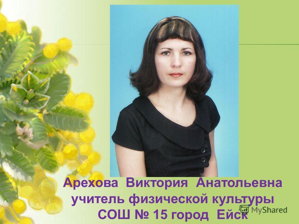 Арехова Виктория Анатольевна учитель физической культуры СОШ 15 город Ейск