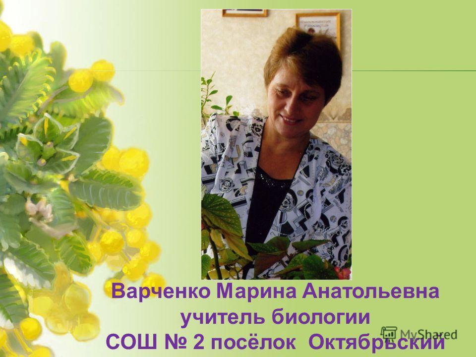 Варченко Марина Анатольевна учитель биологии СОШ 2 посёлок Октябрьский