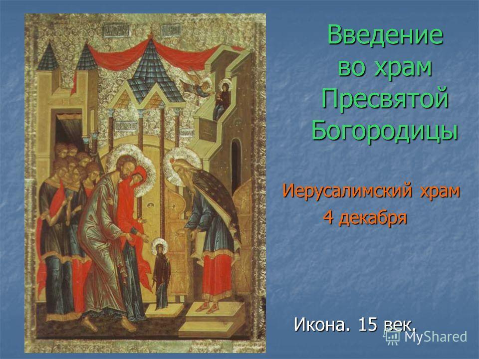Введение во храм Пресвятой Богородицы Иерусалимский храм 4 декабря 4 декабря Икона. 15 век. Икона. 15 век.