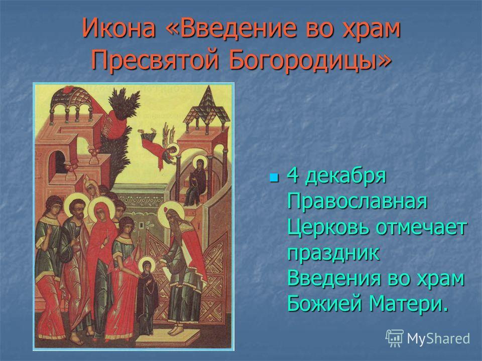 Икона «Введение во храм Пресвятой Богородицы» 4 декабря Православная Церковь отмечает праздник Введения во храм Божией Матери. 4 декабря Православная Церковь отмечает праздник Введения во храм Божией Матери.