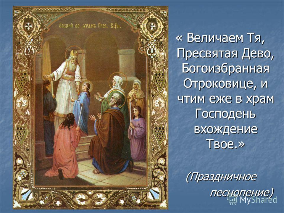 « Величаем Тя, Пресвятая Дево, Богоизбранная Отроковице, и чтим еже в храм Господень вхождение Твое.» (Праздничное песнопение) песнопение)