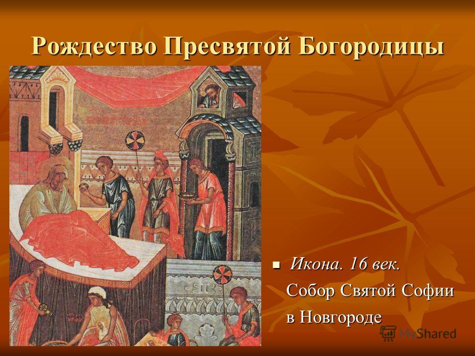 Рождество Пресвятой Богородицы Икона. 16 век. Икона. 16 век. Собор Святой Софии Собор Святой Софии в Новгороде в Новгороде