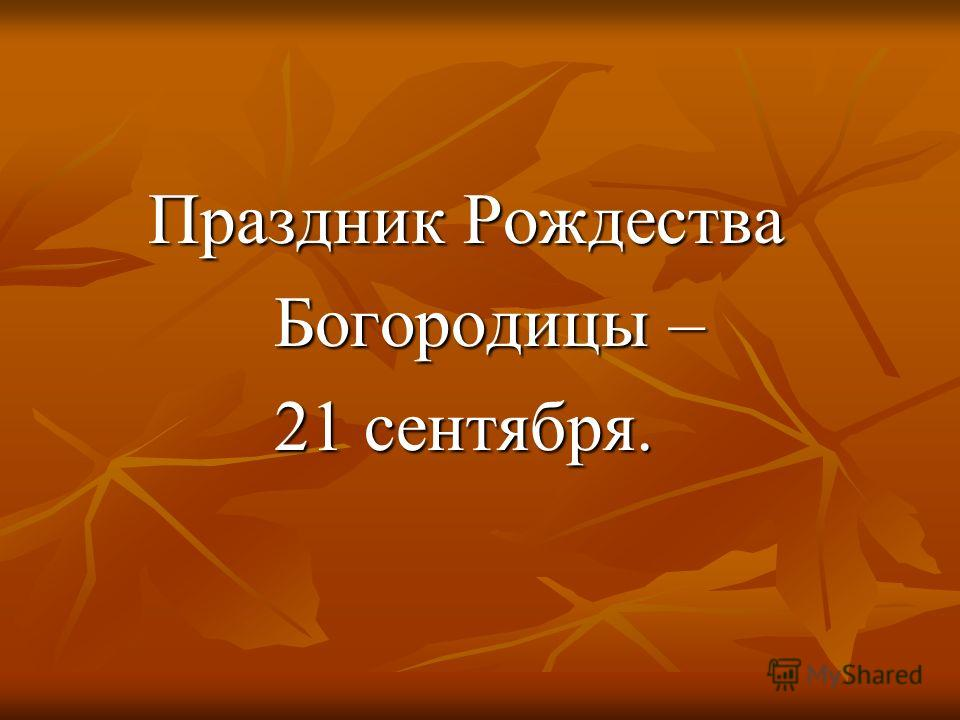 Праздник Рождества Праздник Рождества Богородицы – Богородицы – 21 сентября. 21 сентября.