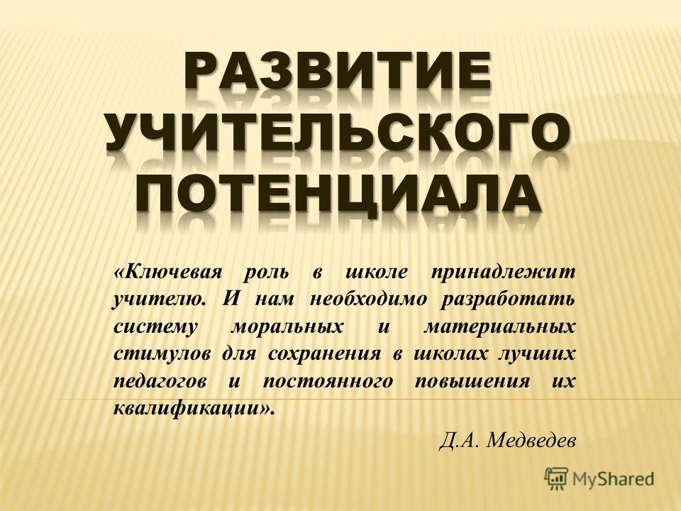«Ключевая роль в школе принадлежит учителю. И нам необходимо разработать систему моральных и материальных стимулов для сохранения в школах лучших педагогов и постоянного повышения их квалификации». Д.А. Медведев