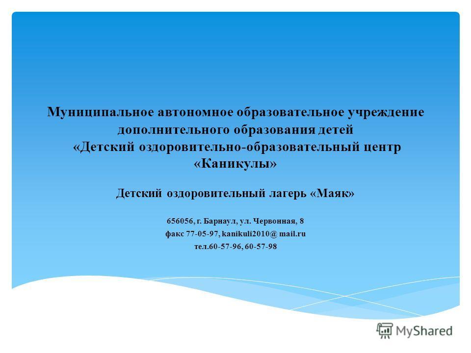 Муниципальное автономное образовательное учреждение дополнительного образования детей «Детский оздоровительно-образовательный центр «Каникулы» Детский оздоровительный лагерь «Маяк» 656056, г. Барнаул, ул. Червонная, 8 факс 77-05-97, kanikuli2010@ mai